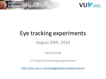 Eye tracking experiments August 29th, 2014 Daniel Schreij VU Cognitive Psychology departement