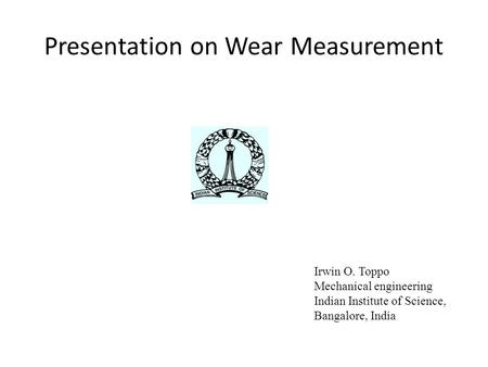 Presentation on Wear Measurement Irwin O. Toppo Mechanical engineering Indian Institute of Science, Bangalore, India.