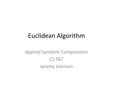 Euclidean Algorithm Applied Symbolic Computation CS 567 Jeremy Johnson.