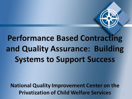 Performance Based Contracting and Quality Assurance: Building Systems to Support Success National Quality Improvement Center on the Privatization of Child.