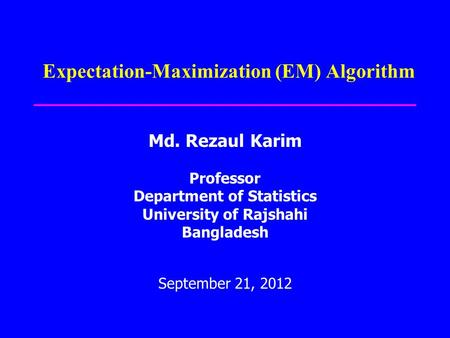 Expectation-Maximization (EM) Algorithm Md. Rezaul Karim Professor Department of Statistics University of Rajshahi Bangladesh September 21, 2012.