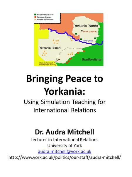 Bringing Peace to Yorkania: Using Simulation Teaching for International Relations Dr. Audra Mitchell Lecturer in International Relations University of.