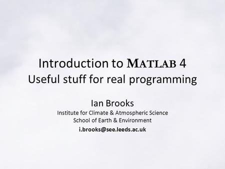 Introduction to M ATLAB 4 Useful stuff for real programming Ian Brooks Institute for Climate & Atmospheric Science School of Earth & Environment