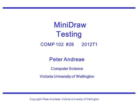 Peter Andreae Computer Science Victoria University of Wellington Copyright: Peter Andreae, Victoria University of Wellington MiniDraw Testing COMP 102.
