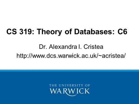 Dr. Alexandra I. Cristea  CS 319: Theory of Databases: C6.