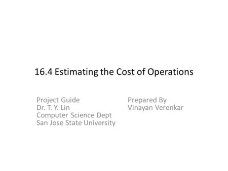 16.4 Estimating the Cost of Operations Project GuidePrepared By Dr. T. Y. LinVinayan Verenkar Computer Science Dept San Jose State University.