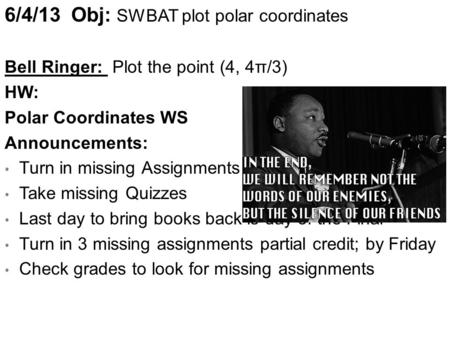 6/4/13 Obj: SWBAT plot polar coordinates Bell Ringer: Plot the point (4, 4π/3) HW: Polar Coordinates WS Announcements: Turn in missing Assignments (Excused)