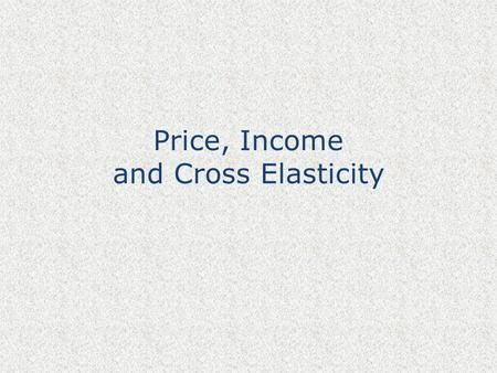 Price, Income and Cross Elasticity. Elasticity – the concept The responsiveness of one variable to changes in another When price rises, what happens to.