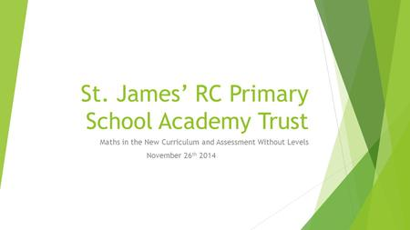 St. James' RC Primary School Academy Trust Maths in the New Curriculum and Assessment Without Levels November 26 th 2014.