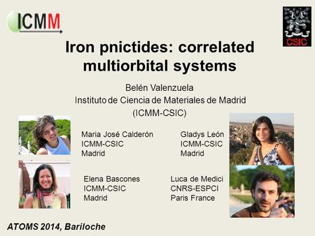 Iron pnictides: correlated multiorbital systems Belén Valenzuela Instituto de Ciencia de Materiales de Madrid (ICMM-CSIC) ATOMS 2014, Bariloche Maria José.