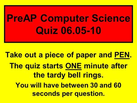 Take out a piece of paper and PEN. The quiz starts ONE minute after the tardy bell rings. You will have between 30 and 60 seconds per question. PreAP Computer.