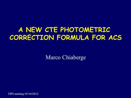 A NEW CTE PHOTOMETRIC CORRECTION FORMULA FOR ACS Marco Chiaberge TIPS meeting 05/16/2012.