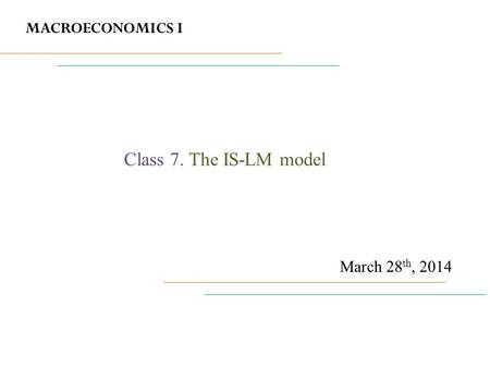 MACROECONOMICS I March 28 th, 2014 Class 7. The IS-LM model.