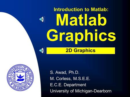 Matlab Graphics S. Awad, Ph.D. M. Corless, M.S.E.E. E.C.E. Department University of Michigan-Dearborn Introduction to Matlab: 2D Graphics.