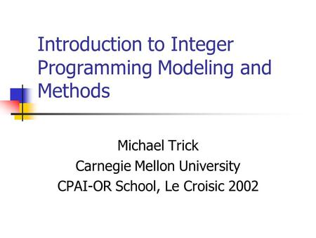 Introduction to Integer Programming Modeling and Methods Michael Trick Carnegie Mellon University CPAI-OR School, Le Croisic 2002.