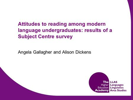 Attitudes to reading among modern language undergraduates: results of a Subject Centre survey Angela Gallagher and Alison Dickens.