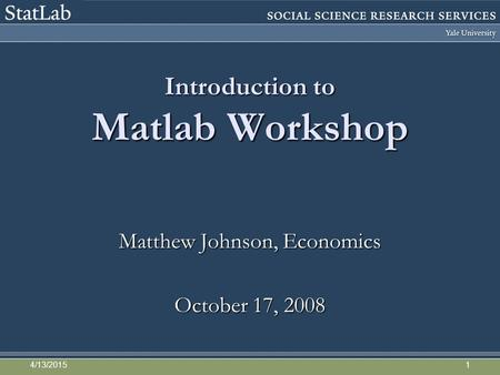 Introduction to Matlab Workshop Matthew Johnson, Economics October 17, 2008 4/13/20151.