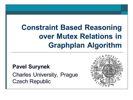 Constraint Based Reasoning over Mutex Relations in Graphplan Algorithm Pavel Surynek Charles University, Prague Czech Republic.