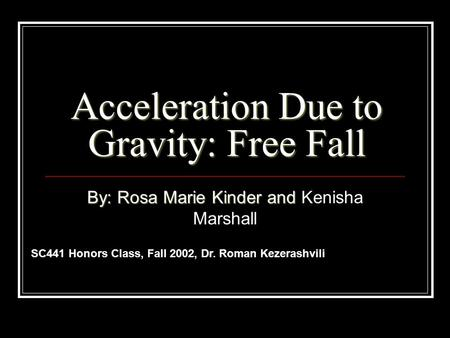 Acceleration Due to Gravity: Free Fall By: Rosa Marie Kinder and Kenisha Marshall SC441 Honors Class, Fall 2002, Dr. Roman Kezerashvili.