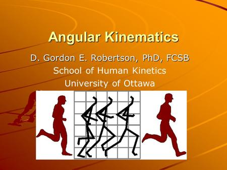 Angular Kinematics D. Gordon E. Robertson, PhD, FCSB School of Human Kinetics University of Ottawa.