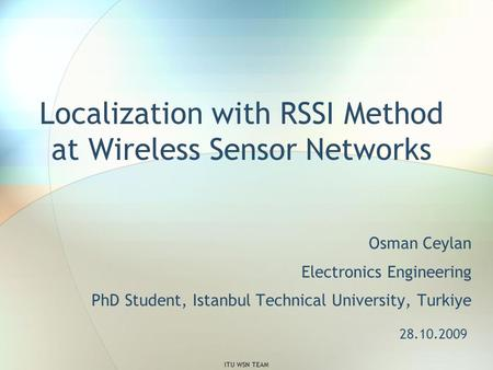 Localization with RSSI Method at Wireless Sensor Networks Osman Ceylan Electronics Engineering PhD Student, Istanbul Technical University, Turkiye 28.10.2009.