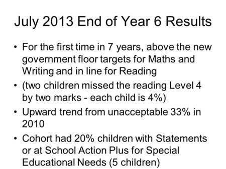 July 2013 End of Year 6 Results For the first time in 7 years, above the new government floor targets for Maths and Writing and in line for Reading (two.