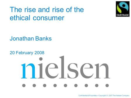 Confidential & Proprietary Copyright © 2007 The Nielsen Company The rise and rise of the ethical consumer Jonathan Banks 20 February 2008.