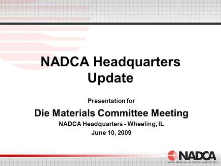 NADCA Headquarters Update Presentation for Die Materials Committee Meeting NADCA Headquarters - Wheeling, IL June 10, 2009.