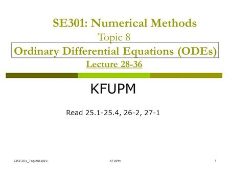 SE301: Numerical Methods Topic 8 Ordinary Differential Equations (ODEs) Lecture 28-36 KFUPM Read 25.1-25.4, 26-2, 27-1 CISE301_Topic8L8&9 KFUPM.