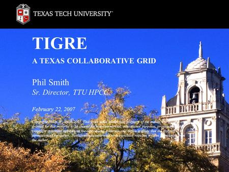 TIGRE A TEXAS COLLABORATIVE GRID Phil Smith Sr. Director, TTU HPCC February 22, 2007 Copyright Philip W. Smith 2007. This work is the intellectual property.