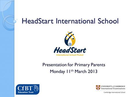 HeadStart International School Presentation for Primary Parents Monday 11 th March 2013.