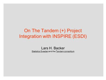 On The Tandem (+) Project Integration with INSPIRE (ESDI) Lars H. Backer Statistics Sweden and the Tandem consortium.