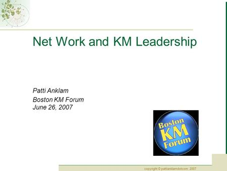 Copyright © pattianklamdotcom 2007 Net Work and KM Leadership Patti Anklam Boston KM Forum June 26, 2007.
