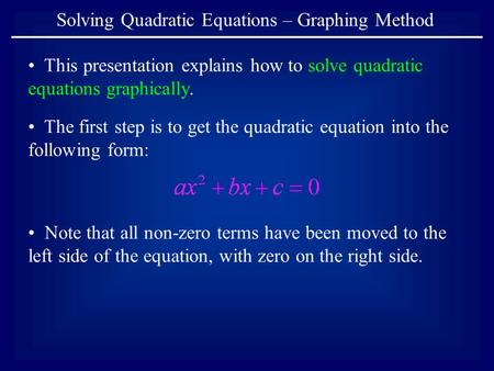 Solving Quadratic Equations – Graphing Method This presentation explains how to solve quadratic equations graphically. Note that all non-zero terms have.