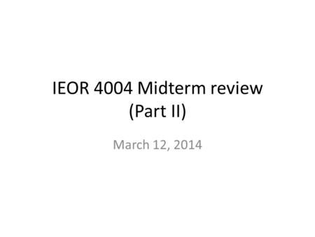 IEOR 4004 Midterm review (Part II) March 12, 2014.