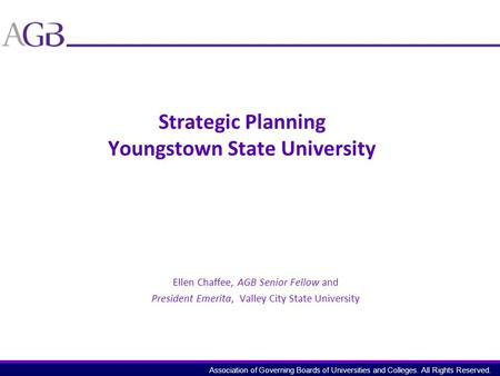Association of Governing Boards of Universities and Colleges. All Rights Reserved. Strategic Planning Youngstown State University Ellen Chaffee, AGB Senior.