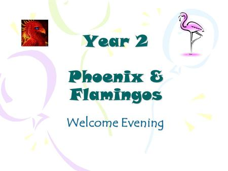 Year 2 Phoenix & Flamingos Welcome Evening. Year 2 Staff Phoenix~ Miss Davies Class Teacher Flamingos ~ Mrs Kealey Class Teacher Mrs Degnan, Mrs Mackey,