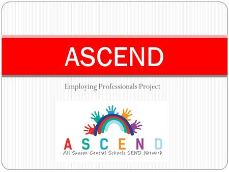Employing Professionals Project ASCEND. About ASCEND. Launched December 2013. Phase II hub 20 schools in Haywards Heath area (18 primary, 2 Secondary)
