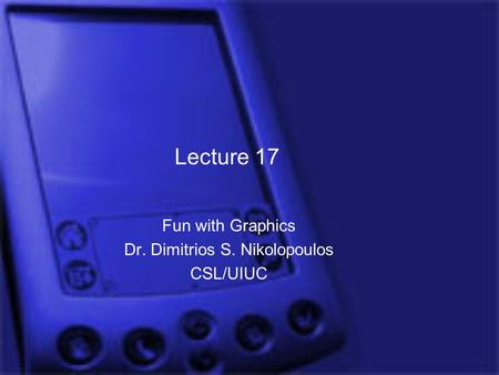 Lecture 17 Fun with Graphics Dr. Dimitrios S. Nikolopoulos CSL/UIUC.