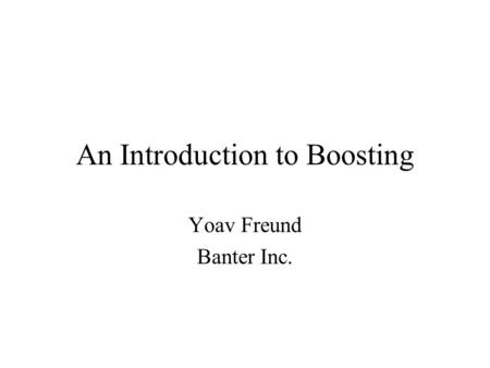An Introduction to Boosting Yoav Freund Banter Inc.