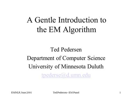 EMNLP, June 2001Ted Pedersen - EM Panel1 A Gentle Introduction to the EM Algorithm Ted Pedersen Department of Computer Science University of Minnesota.
