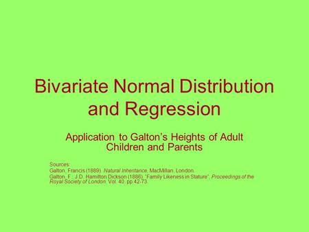 Bivariate Normal Distribution and Regression Application to Galton's Heights of Adult Children and Parents Sources: Galton, Francis (1889). Natural Inheritance,