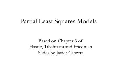 Partial Least Squares Models Based on Chapter 3 of Hastie, Tibshirani and Friedman Slides by Javier Cabrera.