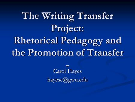 The Writing Transfer Project: Rhetorical Pedagogy and the Promotion of Transfer - Carol Hayes