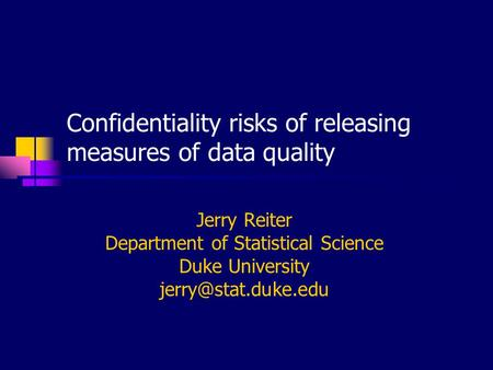 Confidentiality risks of releasing measures of data quality Jerry Reiter Department of Statistical Science Duke University