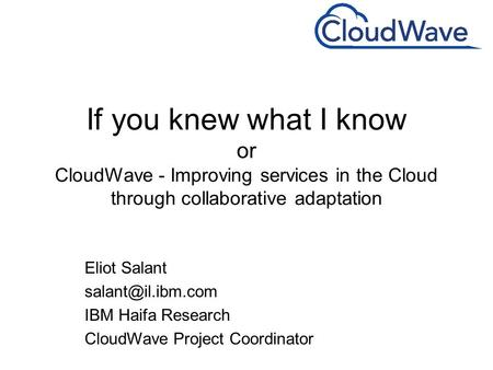 If you knew what I know or CloudWave - Improving services in the Cloud through collaborative adaptation Eliot Salant IBM Haifa Research.