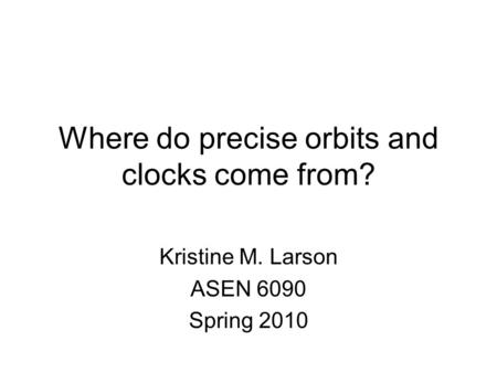 Where do precise orbits and clocks come from? Kristine M. Larson ASEN 6090 Spring 2010.