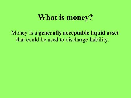 What is money? Money is a generally acceptable liquid asset that could be used to discharge liability.