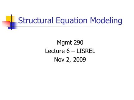 Structural Equation Modeling Mgmt 290 Lecture 6 – LISREL Nov 2, 2009.