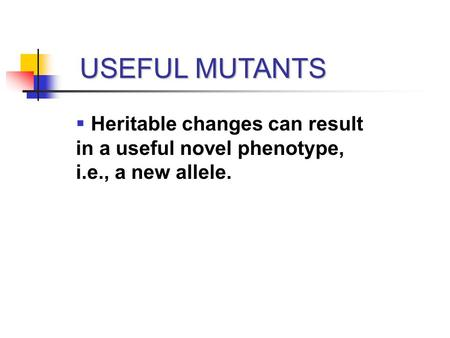 USEFUL MUTANTS  Heritable changes can result in a useful novel phenotype, i.e., a new allele.